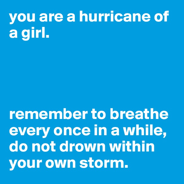 you are a hurricane of a girl.     remember to breathe every once in a while, do not drown within your own storm.