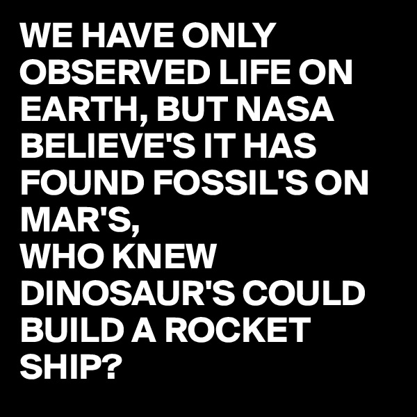 WE HAVE ONLY OBSERVED LIFE ON EARTH, BUT NASA BELIEVE'S IT HAS FOUND FOSSIL'S ON MAR'S, WHO KNEW DINOSAUR'S COULD BUILD A ROCKET SHIP?