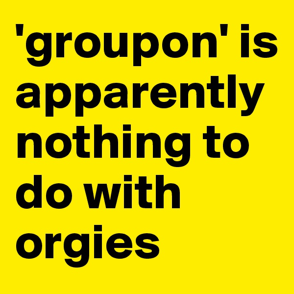 'groupon' is apparently nothing to do with orgies