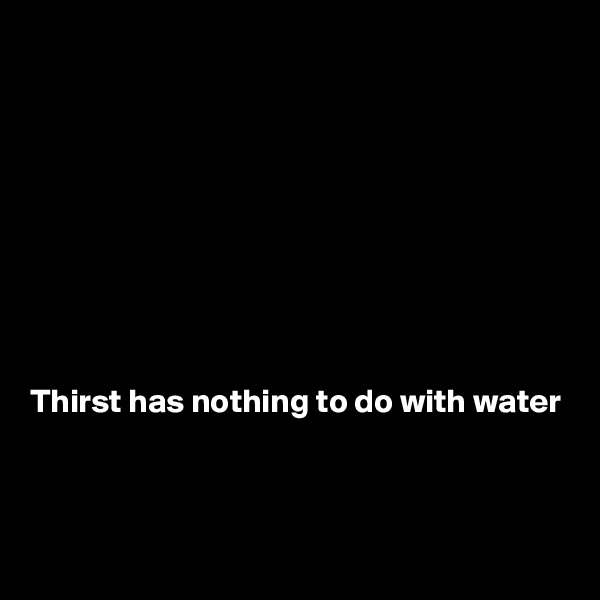 Thirst has nothing to do with water
