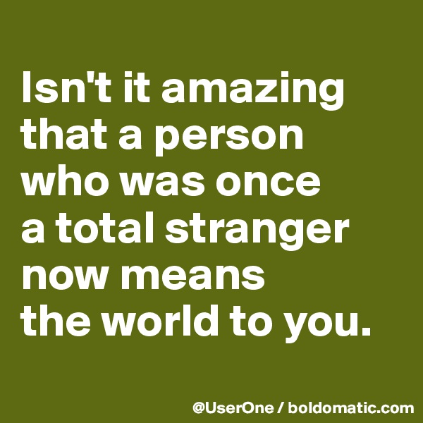 Isn't it amazing that a person who was once a total stranger now means the world to you.