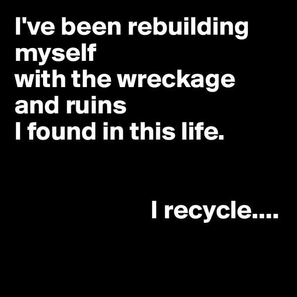 I've been rebuilding  myself  with the wreckage  and ruins  I found in this life.                             I recycle....