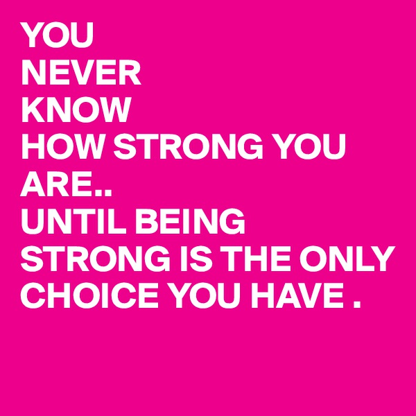 YOU  NEVER KNOW HOW STRONG YOU ARE.. UNTIL BEING STRONG IS THE ONLY CHOICE YOU HAVE .