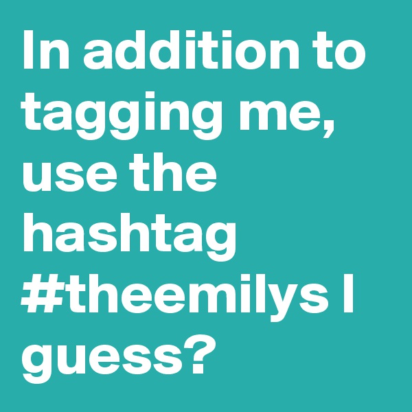 In addition to tagging me, use the hashtag #theemilys I guess?