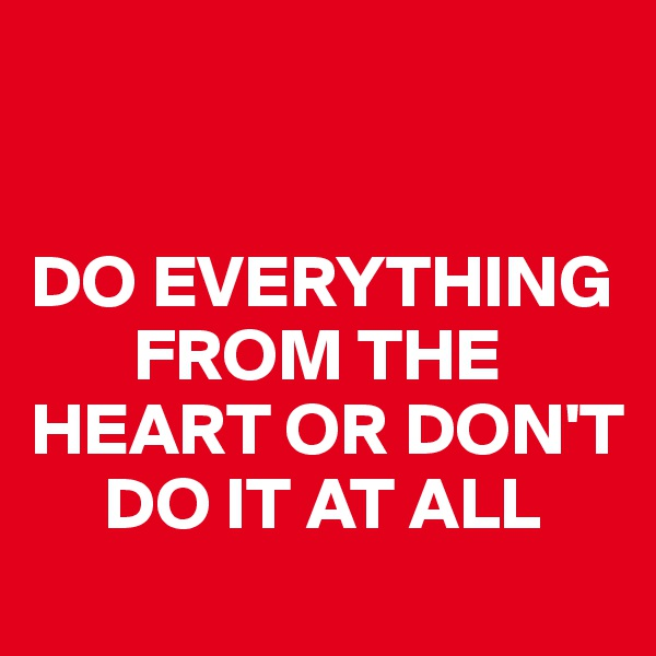 DO EVERYTHING         FROM THE HEART OR DON'T       DO IT AT ALL