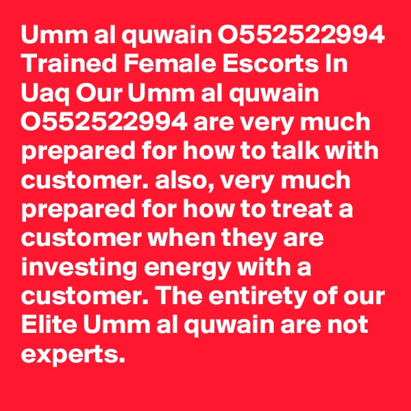 Umm al quwain O552522994 Trained Female Escorts In Uaq Our Umm al quwain O552522994 are very much prepared for how to talk with customer. also, very much prepared for how to treat a customer when they are investing energy with a customer. The entirety of our Elite Umm al quwain are not experts.
