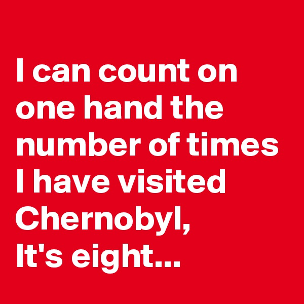I can count on one hand the number of times I have visited Chernobyl, It's eight...