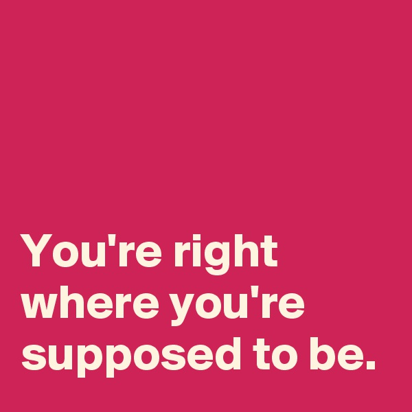 You're right where you're supposed to be.