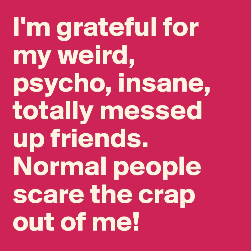 I'm grateful for my weird, psycho, insane, totally messed up friends. Normal people scare the crap out of me!