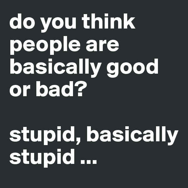 do you think people are basically good or bad?  stupid, basically stupid ...