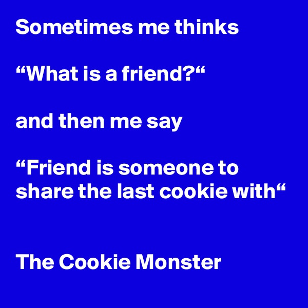 """Sometimes me thinks  """"What is a friend?""""  and then me say  """"Friend is someone to share the last cookie with""""   The Cookie Monster"""