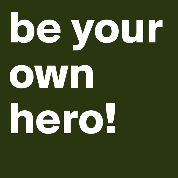 be your own hero!