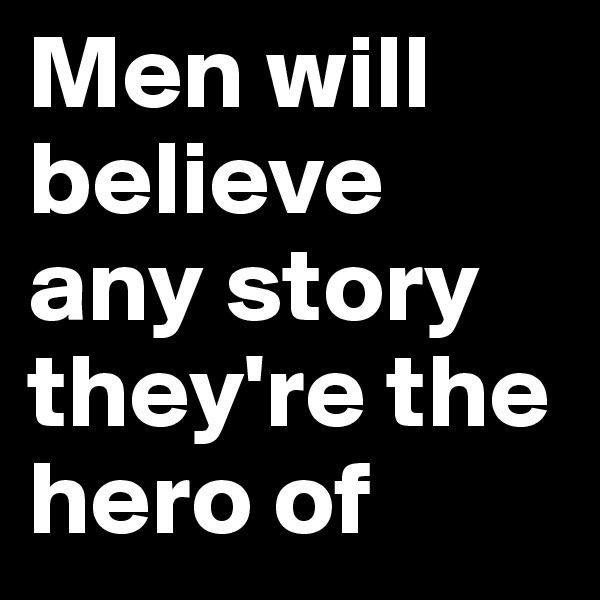 Men will believe any story they're the hero of