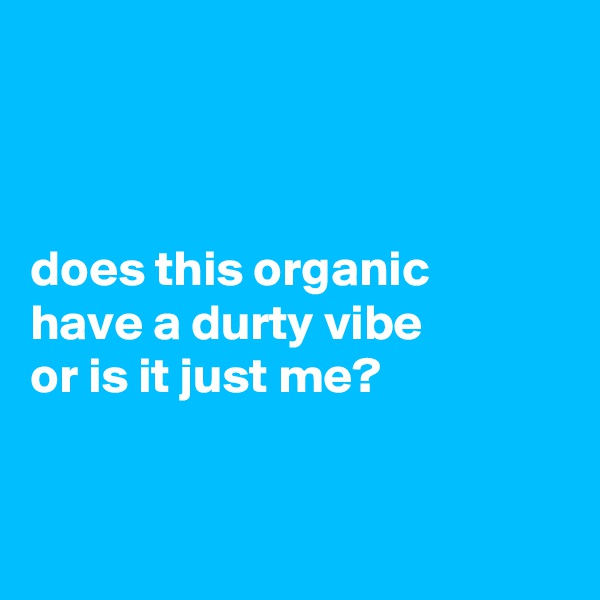 does this organic  have a durty vibe  or is it just me?