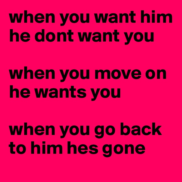 when you want him he dont want you  when you move on he wants you   when you go back to him hes gone