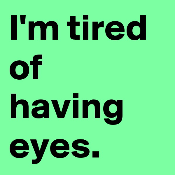 I'm tired of having eyes.