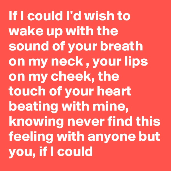 If I could I'd wish to wake up with the sound of your breath on my neck , your lips on my cheek, the touch of your heart beating with mine, knowing never find this feeling with anyone but you, if I could