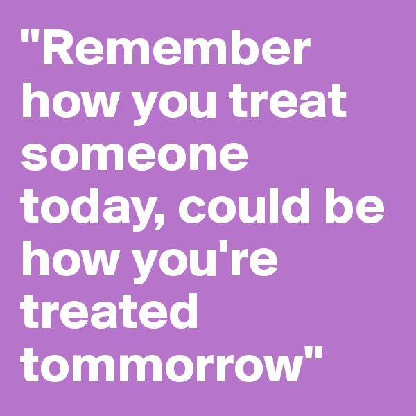 """Remember how you treat someone today, could be how you're treated tommorrow"""