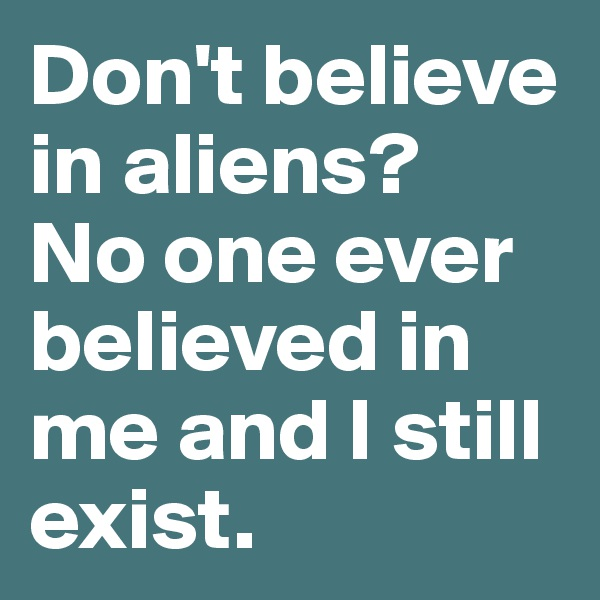 Don't believe in aliens?  No one ever believed in me and I still exist.