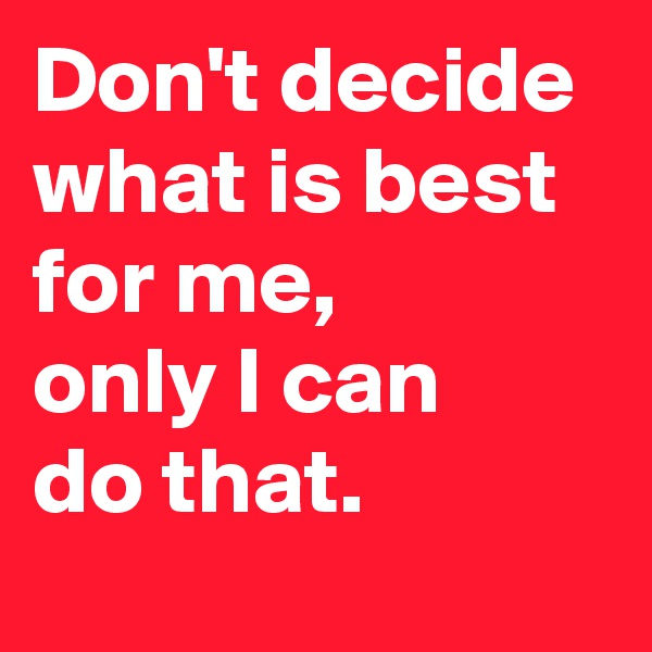 Don't decide  what is best  for me,  only I can  do that.