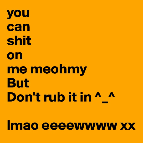 you  can shit on me meohmy But Don't rub it in ^_^  lmao eeeewwww xx