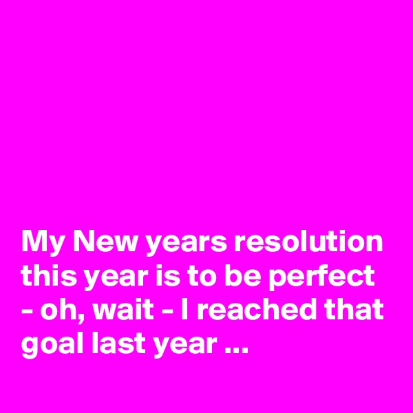 My New years resolution this year is to be perfect - oh, wait - I reached that goal last year ...