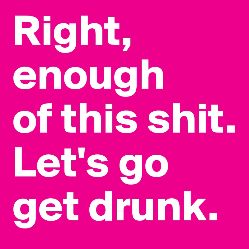 Right, enough  of this shit. Let's go get drunk.