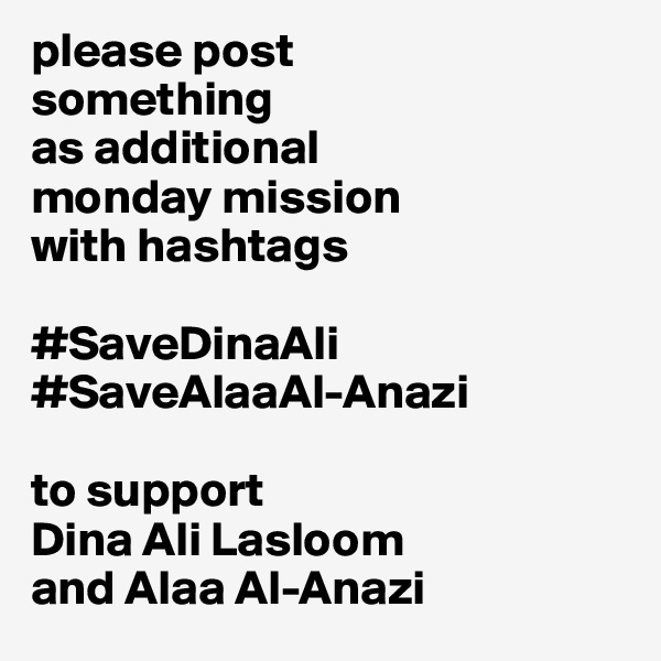 please post  something  as additional  monday mission  with hashtags  #SaveDinaAli #SaveAlaaAl-Anazi  to support  Dina Ali Lasloom and Alaa Al-Anazi