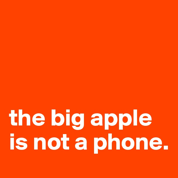 the big apple is not a phone.