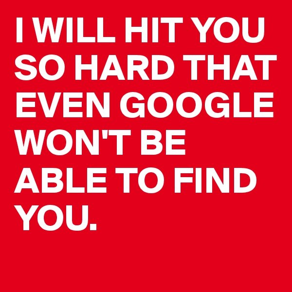 I WILL HIT YOU SO HARD THAT EVEN GOOGLE WON'T BE ABLE TO FIND YOU.