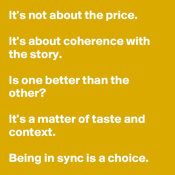 It's not about the price.  It's about coherence with the story.  Is one better than the other?   It's a matter of taste and context.  Being in sync is a choice.