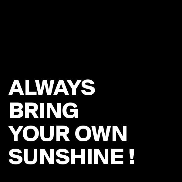 ALWAYS BRING YOUR OWN SUNSHINE !