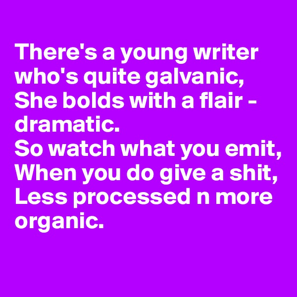 There's a young writer who's quite galvanic, She bolds with a flair - dramatic.  So watch what you emit, When you do give a shit, Less processed n more organic.