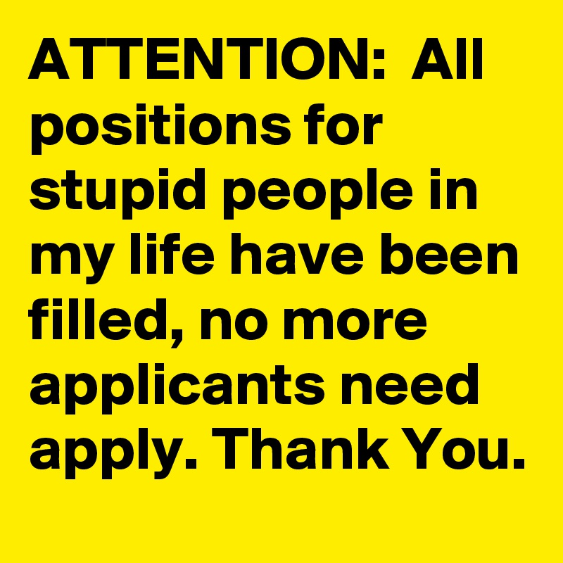 ATTENTION:  All positions for stupid people in my life have been filled, no more applicants need apply. Thank You.