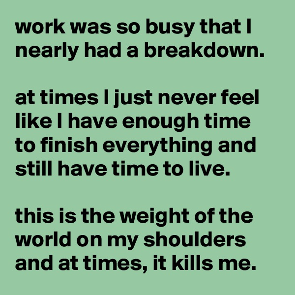 work was so busy that I nearly had a breakdown.  at times I just never feel like I have enough time to finish everything and still have time to live.  this is the weight of the world on my shoulders and at times, it kills me.