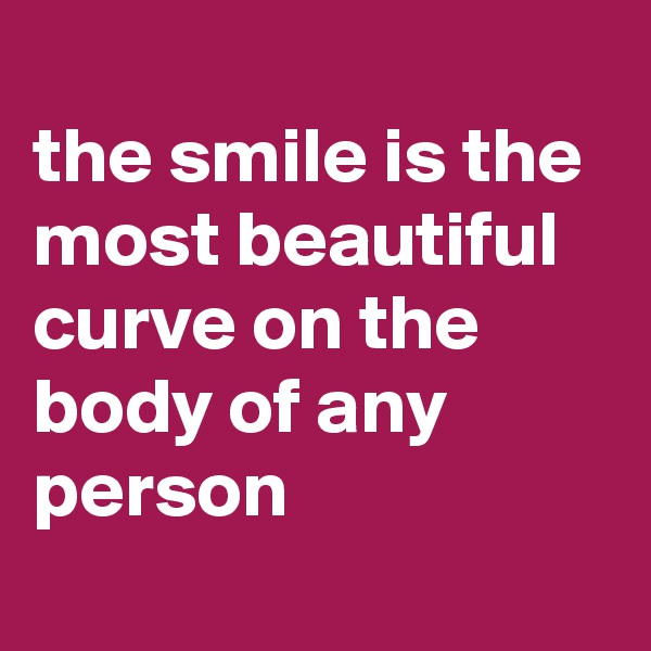 the smile is the most beautiful curve on the body of any person