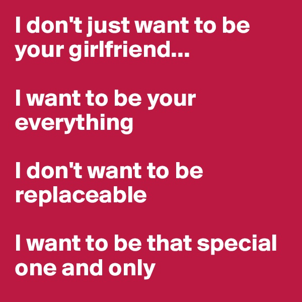 I don't just want to be your girlfriend...  I want to be your everything  I don't want to be replaceable  I want to be that special one and only