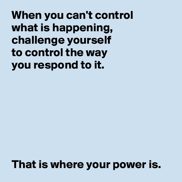 When you can't control   what is happening,  challenge yourself   to control the way   you respond to it.         That is where your power is.