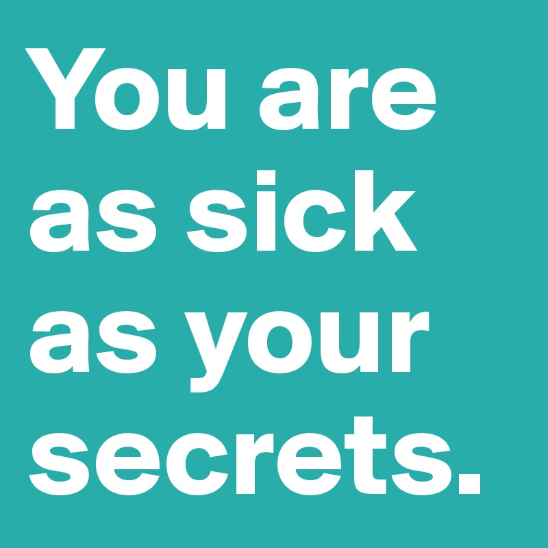 You are as sick as your secrets.