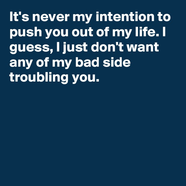 It's never my intention to push you out of my life. I guess, I just don't want any of my bad side troubling you.