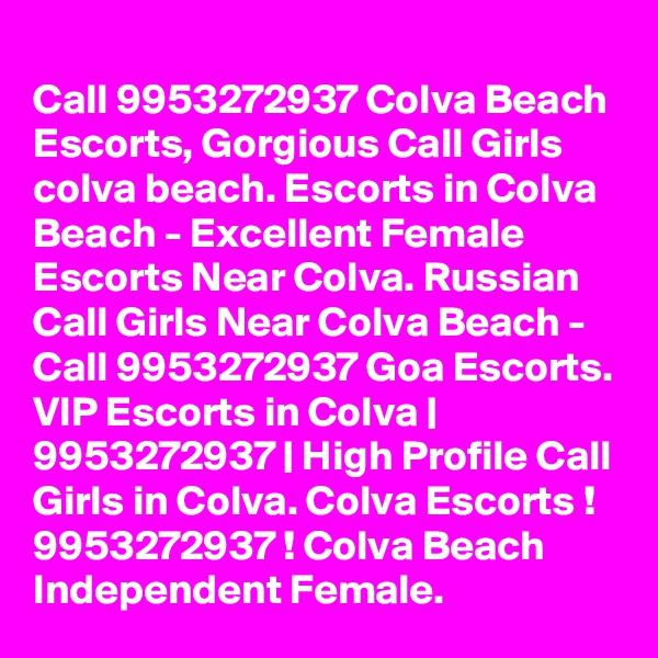 Call 9953272937 Colva Beach Escorts, Gorgious Call Girls colva beach. Escorts in Colva Beach - Excellent Female Escorts Near Colva. Russian Call Girls Near Colva Beach - Call 9953272937 Goa Escorts. VIP Escorts in Colva | 9953272937 | High Profile Call Girls in Colva. Colva Escorts ! 9953272937 ! Colva Beach Independent Female.