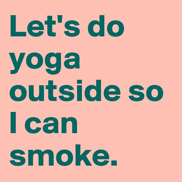 Let's do yoga outside so I can smoke.