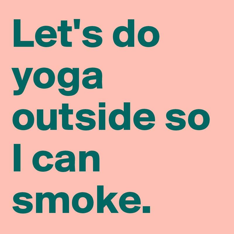 Let's do yoga outside so I can smoke.