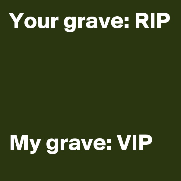 Your grave: RIP     My grave: VIP