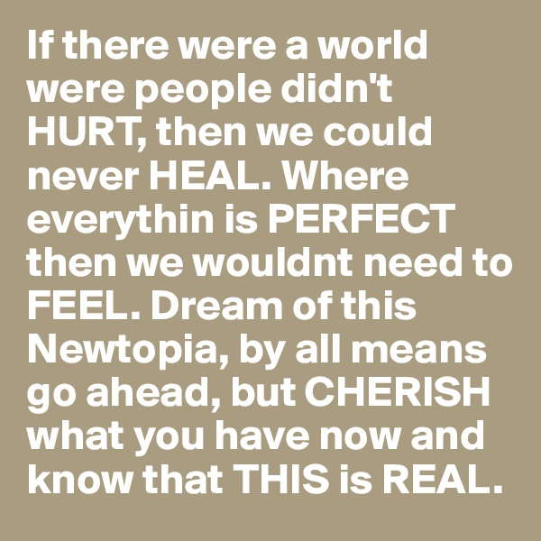 If there were a world were people didn't HURT, then we could never HEAL. Where everythin is PERFECT then we wouldnt need to FEEL. Dream of this Newtopia, by all means go ahead, but CHERISH what you have now and know that THIS is REAL.