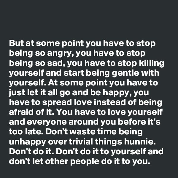 But at some point you have to stop being so angry, you have to stop being so sad, you have to stop killing yourself and start being gentle with yourself. At some point you have to just let it all go and be happy, you have to spread love instead of being afraid of it. You have to love yourself and everyone around you before it's too late. Don't waste time being unhappy over trivial things hunnie. Don't do it. Don't do it to yourself and don't let other people do it to you.
