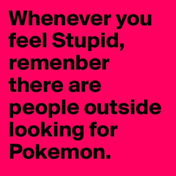 Whenever you feel Stupid, remenber there are people outside looking for Pokemon.