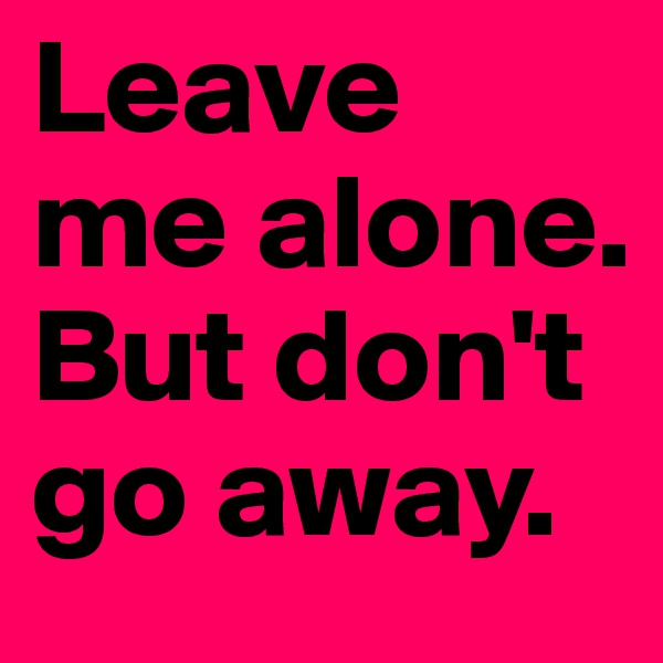 Leave  me alone.  But don't go away.