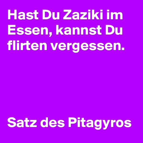 Hast Du Zaziki im Essen, kannst Du flirten vergessen.     Satz des Pitagyros
