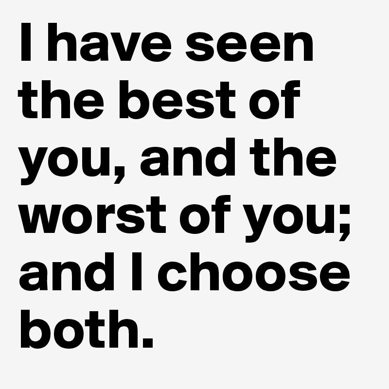 I have seen the best of you, and the worst of you; and I choose both.